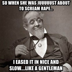 1889 [10] guy - So when she was juuuuust about to scream rApe... I eased it in nice and slow....like a gentleman