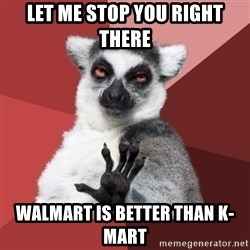 Chill Out Lemur - let me stop you right there walmart is better than k-mart