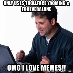 Net Noob - ONly Uses Trollface yaoming & ForeverAlone OMG I LOVE MEMES!!