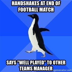 """Socially Awkward Penguin - handshakes at end of     football match says """"well played"""" to other    teams manager"""