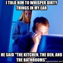 """Internet Husband - I told him to whisper dirty things in my ear he said """"The kitchen, the den, and the bathrooms"""""""