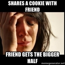 First World Problems - Shares a cookie with friend friend gets the bigger half