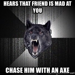 Insanity Wolf - hears that friend is mad at you chase him with an axe