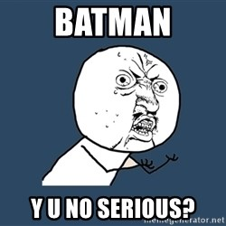 Y U No - batman y u no serious?