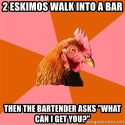 """Anti Joke Chicken - 2 eskimos walk into a bar then the bartender asks """"what can i get you?"""""""