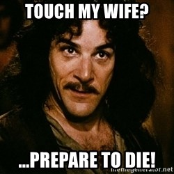 Inigo Montoya - Touch my wife? ...prepare to die!