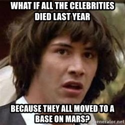 Conspiracy Keanu - What if all the celebrities died last year because they all moved to a base on mars?