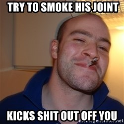 Good Guy Greg -  try to smoke his joint  kicks shit out off you