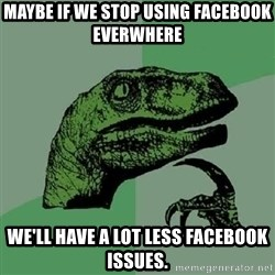 Philosoraptor - Maybe if we stop using facebook everwhere we'll have a lot less facebook issues.