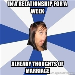Annoying Facebook Girl - in a relationship for a week already thoughts of MARRIAGE