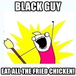 All the things - black guy eat all the fried chicken!