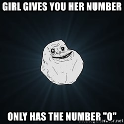 "Forever Alone - girl gives you her number only has the number ""0"""