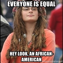 COLLEGE LIBERAL GIRL - everyone is equal hey look, an African-american