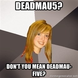 Musically Oblivious 8th Grader - Deadmau5? don't you mean deadmau-five?