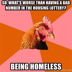 Anti Joke Chicken - So, what's worse than having a bad number in the housing lottery? Being homeless