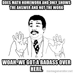 we got a badass over here - DOES math homework and only shows the answer and not the work WOah. WE GOT A BADASS OVER HERE.