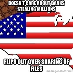 Scumbag America - Doesn't care about banks stealing millions flips out over sharing of files