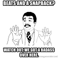 we got a badass over here - Beats AND a snapback?  watch out, we got a badass over here.