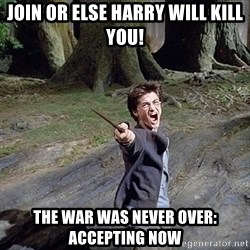 Pissed off Harry - Join or else Harry will kill you! The War was never over: Accepting Now