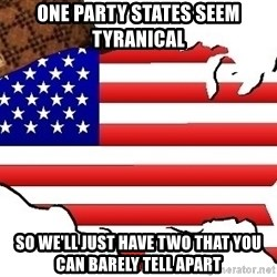 Scumbag America - One Party states SEEM tyranical So we'll just have Two that you can barely tell apart