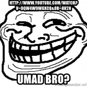You Mad Bro - http://www.youtube.com/watch?v=dQw4w9WgXcQ&ob=av2n Umad bro?