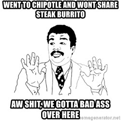 we got a badass over here - went to chipotle and wont share steak burrito aw shit, we gotta bad ass over here