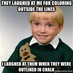 Death Child - they laughed at me for coloring outside the lines i laughed at them when they were outlined in chalk