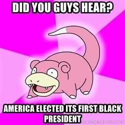 Slowpoke - did you guys hear? america elected its first black president