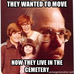 Vengeance Dad - They wanted to move now they live in the CEMETERY