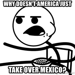 Cereal Guy - Why Doesn't America Just Take over mexico?