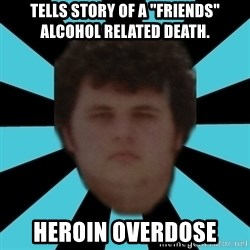 "dudemac - Tells story of a ""FRIENDS"" ALCOHOL related death. Heroin overdose"