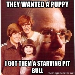 Vengeance Dad - They wanted a puppy I got them a starving pit bull
