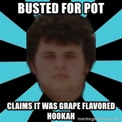 dudemac - Busted for pot claims it was grape flavored hookah