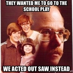 Vengeance Dad - They wanted me to go to the school play we acted out saw instead