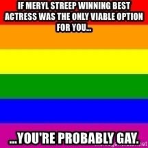 You're Probably Gay - if meryl streep winning best actress was the only viable option for you... ...you're probably gay.