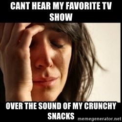 First World Problems - Cant hear my favorite tv show over the sound of my crunchy snacks