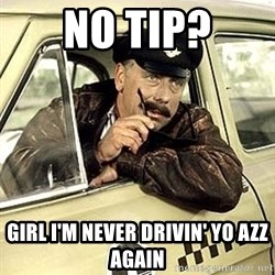 happy-taxi-driver - no tip? girl i'm never drivin' yo azz again