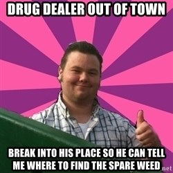 Thumbs Up Steve - Drug dealer out of town break into his place so he can tell me where to find the spare weed