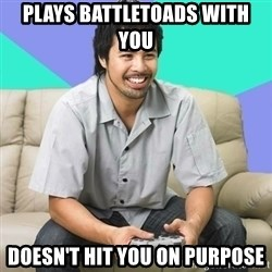 Nice Gamer Gary - plays battletoads with you doesn't hit you on purpose