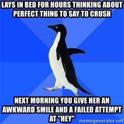 """Socially Awkward Penguin - lays in bed for hours thinking about perfect thing to say to crush next morning you give her an awkward smile and a failed attempt at """"Hey"""""""