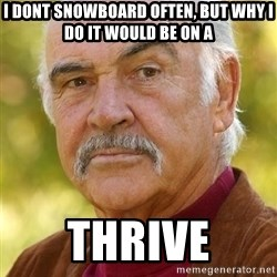 Sean Connery Moustache - I dont snowboard often, but why I do it would be on a  thrive
