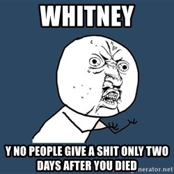 Y U No - whitney y no people give a shit only two days after you died