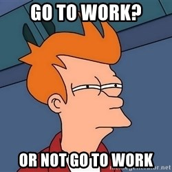 Futurama Fry - go to work? or not go to work