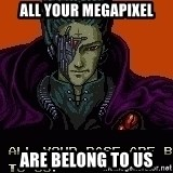 all your base - ALL YOUR MEGAPIXEL ARE BELONG TO US