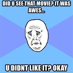 Okay Guy - did u see that movie? it was awes... u didnt like it? okay