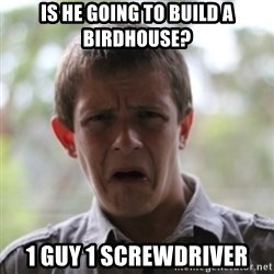 newfag nathan - is he going to build a birdhouse? 1 guy 1 screwdriver