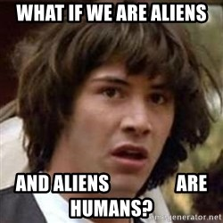 Conspiracy Keanu - what if we are aliens and aliens                  are humans?