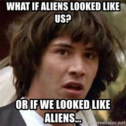 Conspiracy Keanu - what if aliens looked like us? or if we looked like aliens...