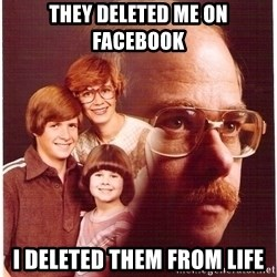 Vengeance Dad - they deleted me on facebook i deleted them from life