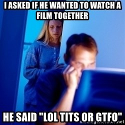 "Internet Husband - i asked if he wanted to watch a film together he said ""lol tits or gtfo"""